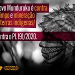 O povo Munduruku é contra garimpo e mineração em terras indígenas. E contra o PL 191/2020.