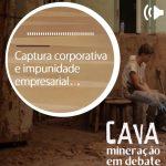 A Captura corporativa e impunidade empresarial, ouça no Episódio 14 do Podcast Cava
