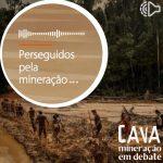 Perseguidos pela mineração, no Episódio 15 do Podcast Cava: Mineração em Debate